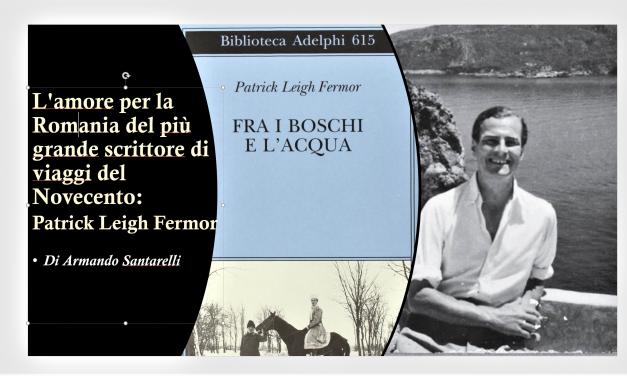L'amore per la Romania del più grande scrittore di viaggi del Novecento: Patrick Leigh Fermor [1]